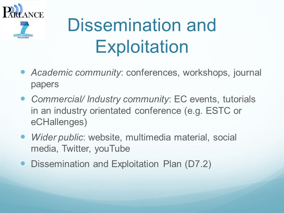 Dissemination and Exploitation Academic community: conferences, workshops, journal papers Commercial/ Industry community: EC events, tutorials in an industry orientated conference (e.g.