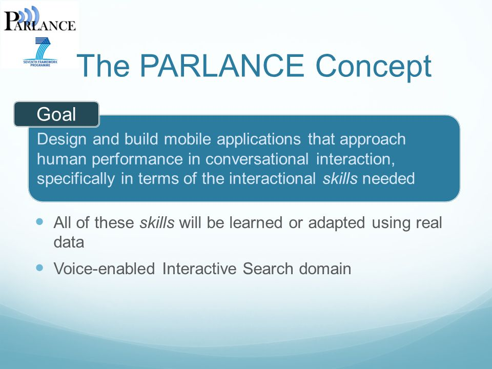 All of these skills will be learned or adapted using real data Voice-enabled Interactive Search domain Design and build mobile applications that approach human performance in conversational interaction, specifically in terms of the interactional skills needed The PARLANCE Concept Goal