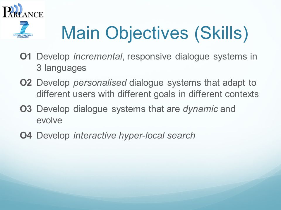 Main Objectives (Skills) O1Develop incremental, responsive dialogue systems in 3 languages O2Develop personalised dialogue systems that adapt to different users with different goals in different contexts O3Develop dialogue systems that are dynamic and evolve O4Develop interactive hyper-local search