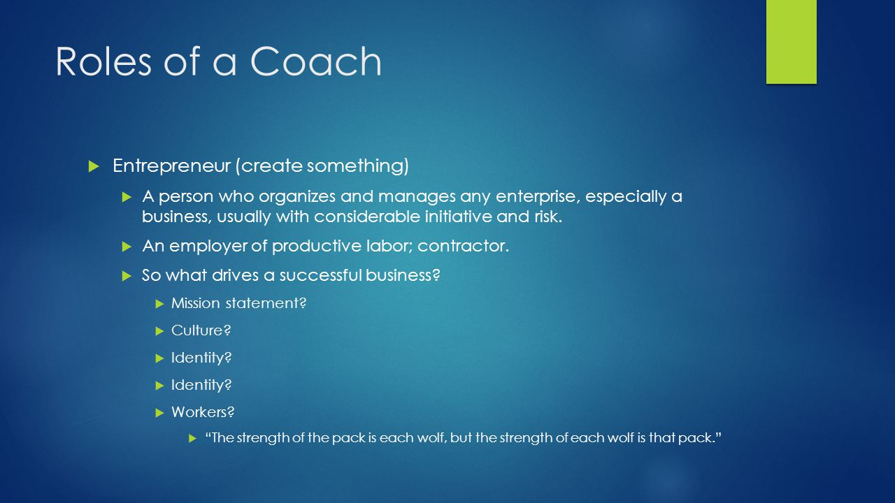 Roles of a Coach  Entrepreneur (create something)  A person who organizes and manages any enterprise, especially a business, usually with considerable initiative and risk.