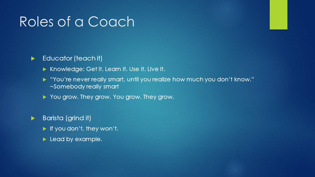 Roles of a Coach  Educator (teach it)  Knowledge: Get it.