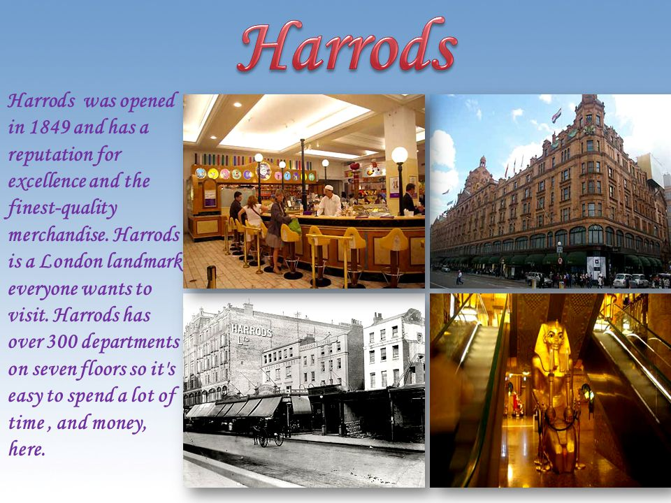 Harrods was opened in 1849 and has a reputation for excellence and the finest-quality merchandise.