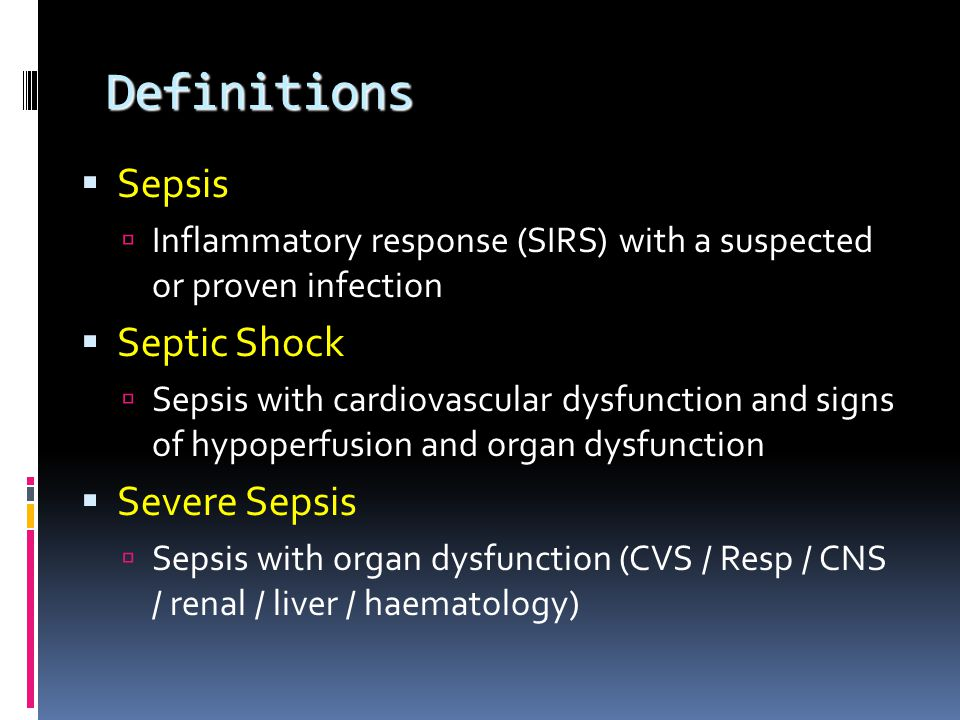 Definitions  Sepsis  Inflammatory response (SIRS) with a suspected or proven infection  Septic Shock  Sepsis with cardiovascular dysfunction and signs of hypoperfusion and organ dysfunction  Severe Sepsis  Sepsis with organ dysfunction (CVS / Resp / CNS / renal / liver / haematology)