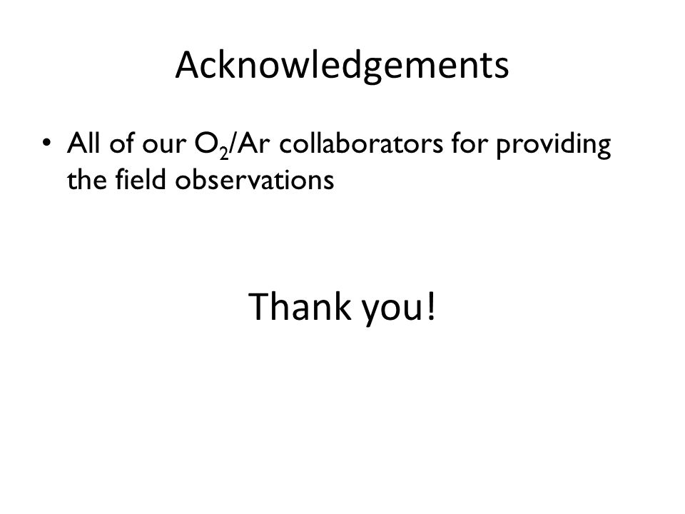 Acknowledgements All of our O 2 /Ar collaborators for providing the field observations Thank you!