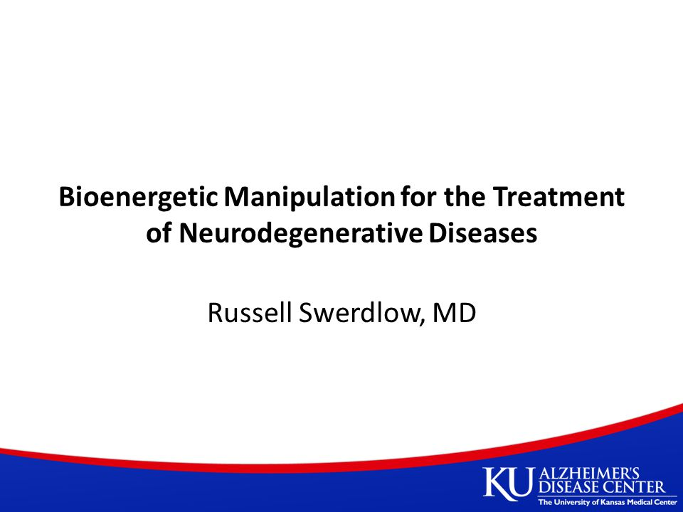 Bioenergetic Manipulation for the Treatment of Neurodegenerative Diseases Russell Swerdlow, MD