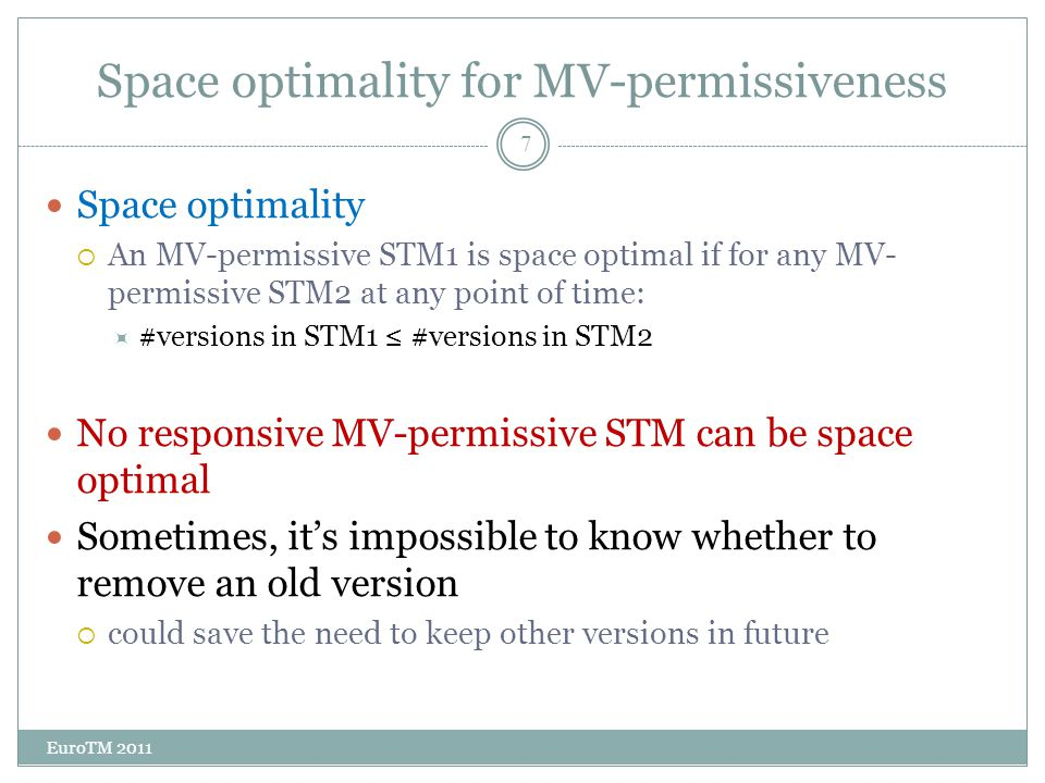 Space optimality for MV-permissiveness EuroTM 2011 7 Space optimality  An MV-permissive STM1 is space optimal if for any MV- permissive STM2 at any point of time:  #versions in STM1 ≤ #versions in STM2 No responsive MV-permissive STM can be space optimal Sometimes, it's impossible to know whether to remove an old version  could save the need to keep other versions in future