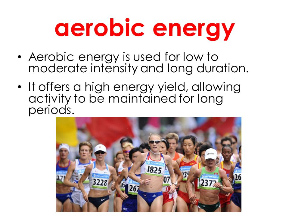 aerobic energy Aerobic energy is used for low to moderate intensity and long duration. It offers a high energy yield, allowing activity to be maintain