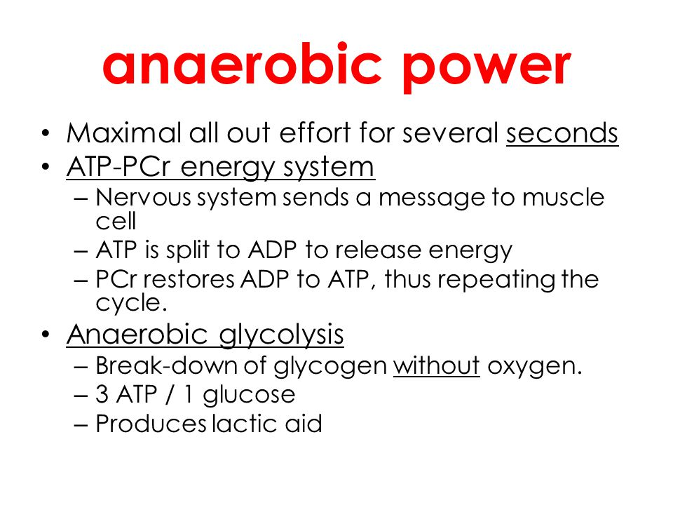 anaerobic power Maximal all out effort for several seconds ATP-PCr energy system – Nervous system sends a message to muscle cell – ATP is split to ADP