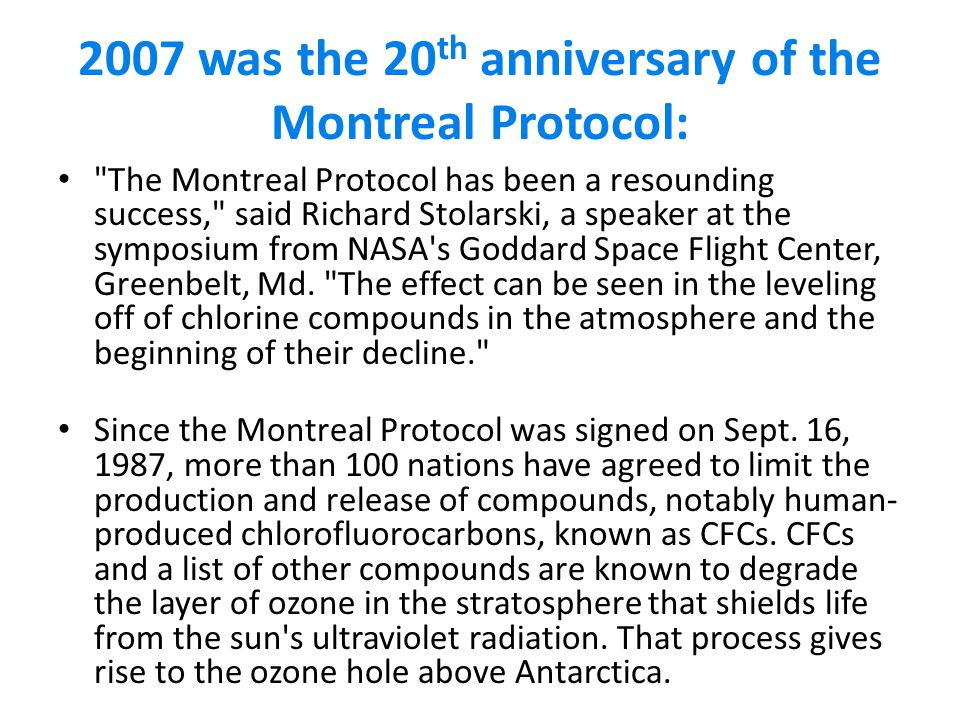 2007 was the 20 th anniversary of the Montreal Protocol: The Montreal Protocol has been a resounding success, said Richard Stolarski, a speaker at the symposium from NASA s Goddard Space Flight Center, Greenbelt, Md.