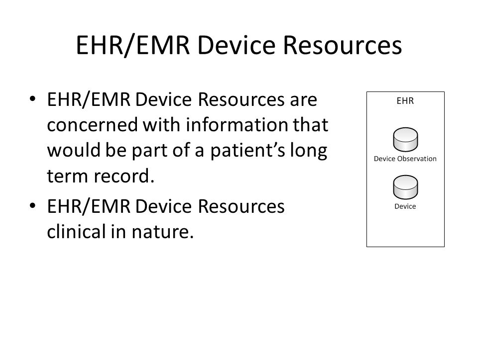 EHR/EMR Device Resources EHR/EMR Device Resources are concerned with information that would be part of a patient's long term record.