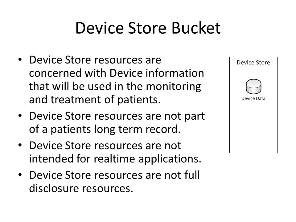 Device Store Bucket Device Store resources are concerned with Device information that will be used in the monitoring and treatment of patients.