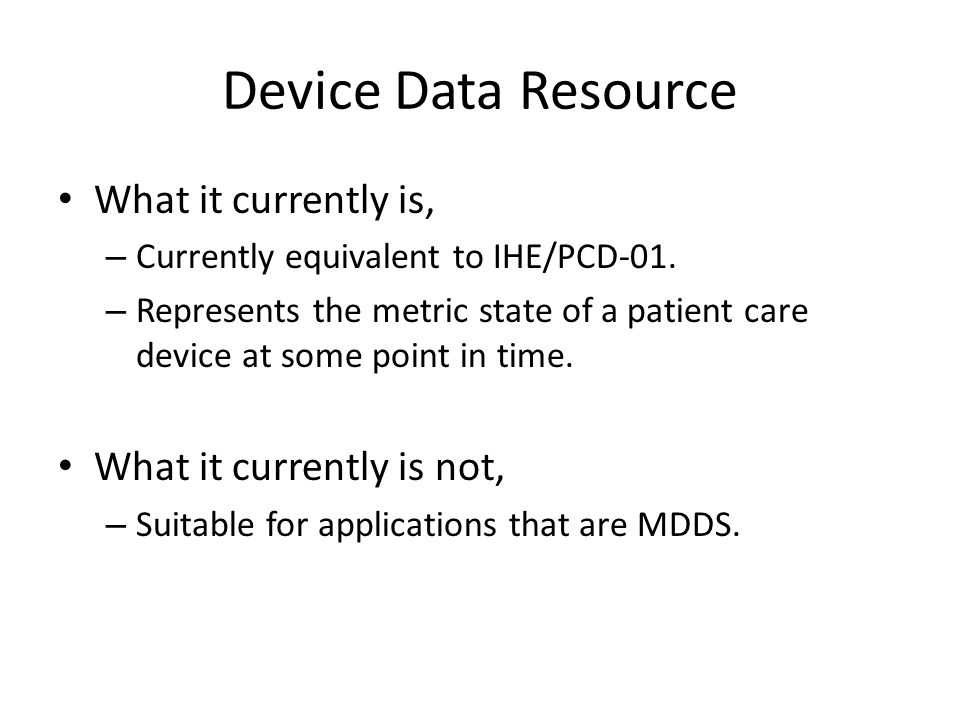 Device Data Resource What it currently is, – Currently equivalent to IHE/PCD-01.