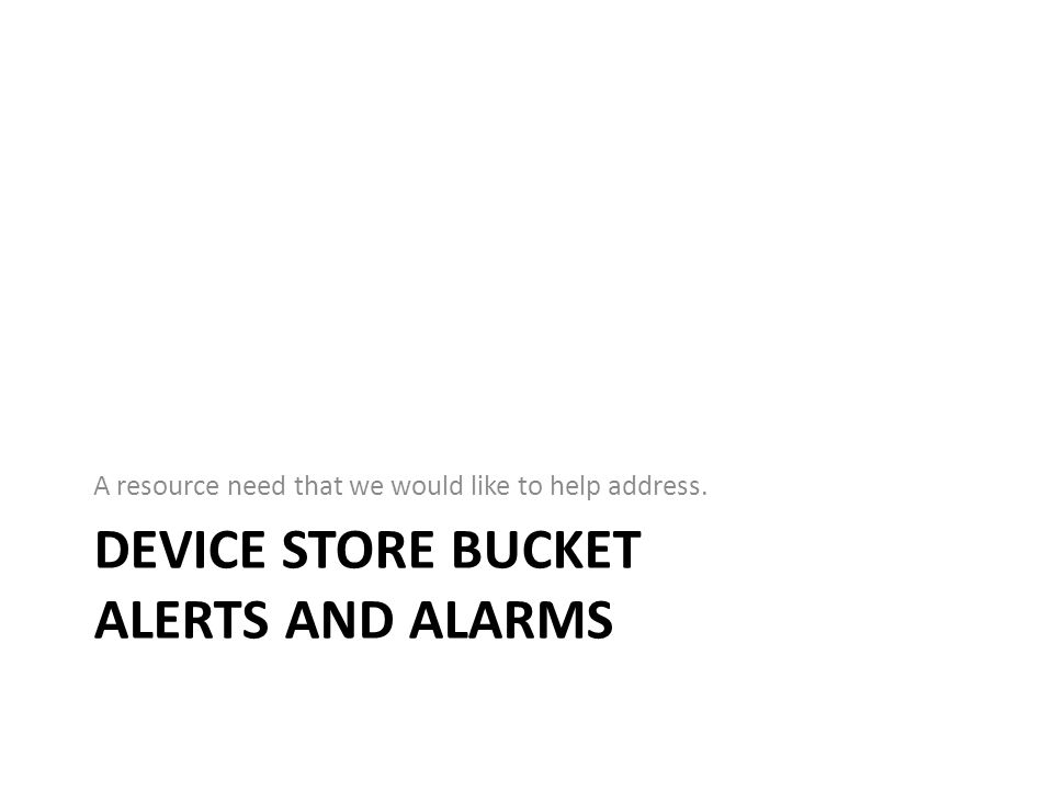DEVICE STORE BUCKET ALERTS AND ALARMS A resource need that we would like to help address.