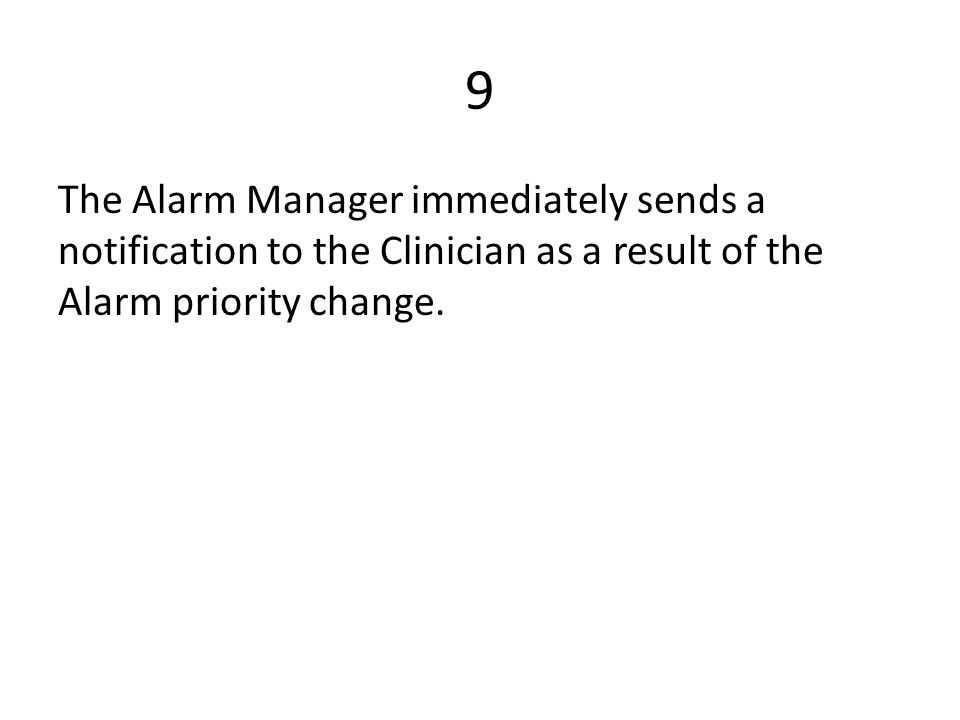 9 The Alarm Manager immediately sends a notification to the Clinician as a result of the Alarm priority change.