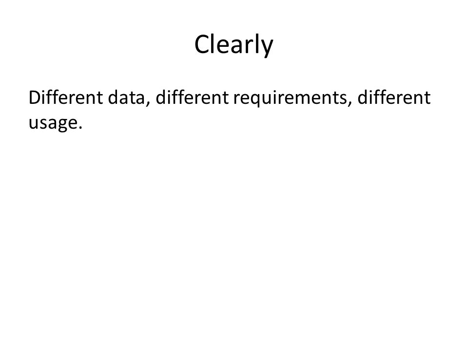 Clearly Different data, different requirements, different usage.