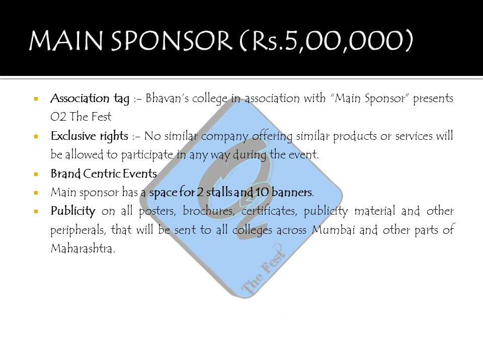 " Association tag :- Bhavan's college in association with ""Main Sponsor"" presents O2 The Fest  Exclusive rights :- No similar company offering simila"