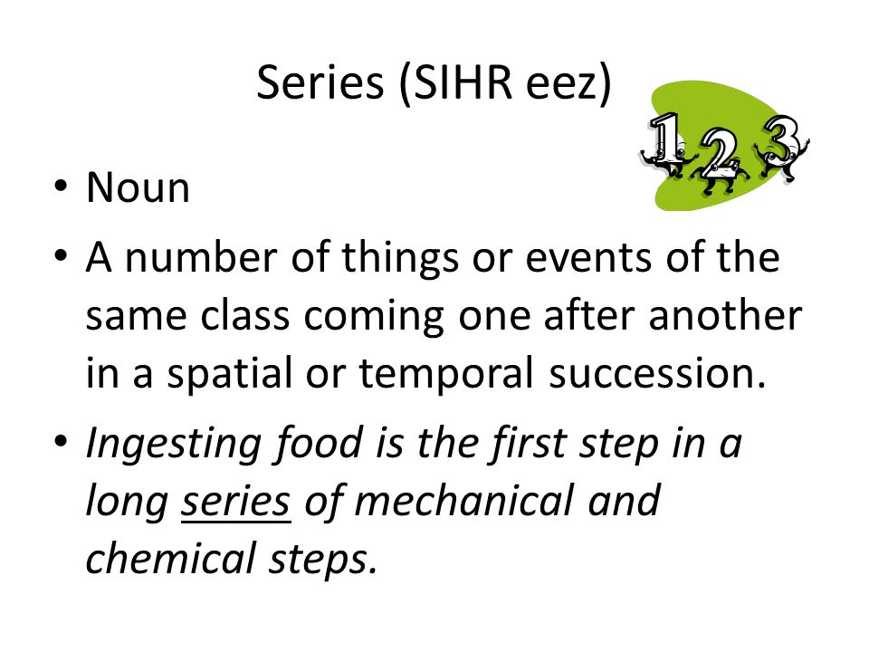 Series (SIHR eez) Noun A number of things or events of the same class coming one after another in a spatial or temporal succession. Ingesting food is