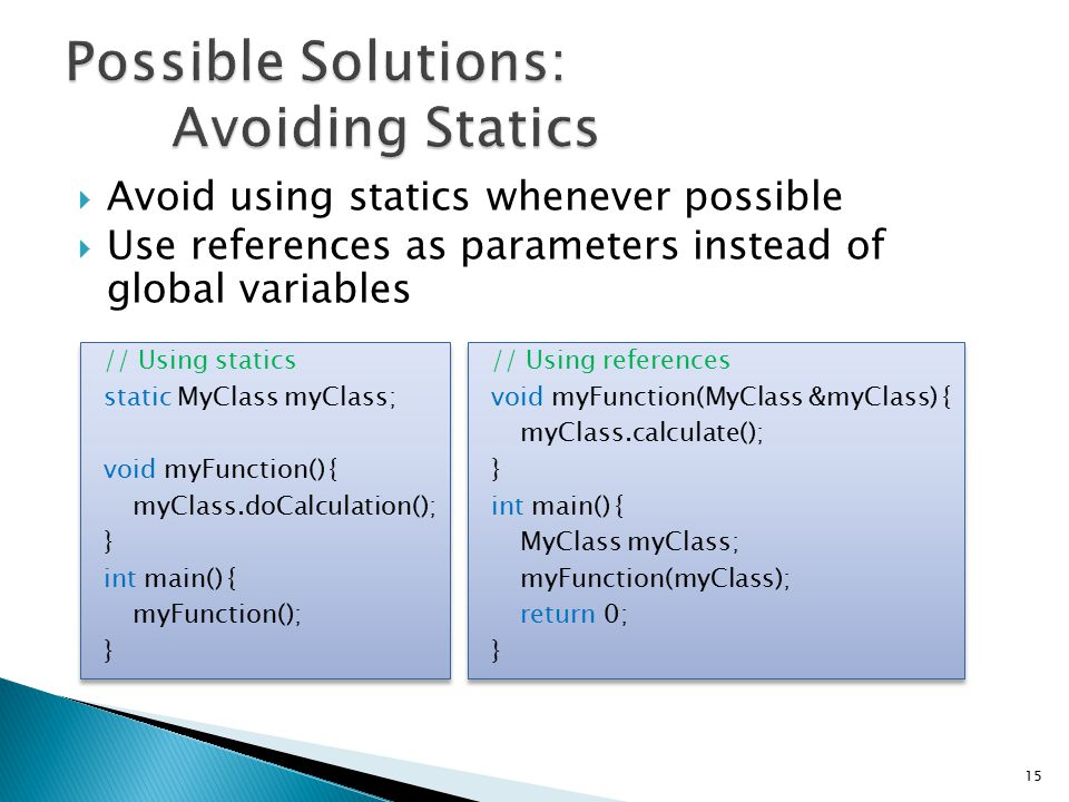  Avoid using statics whenever possible  Use references as parameters instead of global variables // Using references void myFunction(MyClass &myClass) { myClass.calculate(); } int main() { MyClass myClass; myFunction(myClass); return 0; } // Using references void myFunction(MyClass &myClass) { myClass.calculate(); } int main() { MyClass myClass; myFunction(myClass); return 0; } // Using statics static MyClass myClass; void myFunction() { myClass.doCalculation(); } int main() { myFunction(); } // Using statics static MyClass myClass; void myFunction() { myClass.doCalculation(); } int main() { myFunction(); } 15
