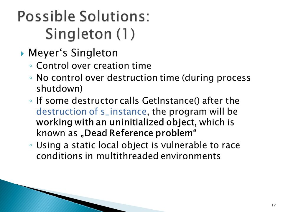 """ Meyer's Singleton ◦ Control over creation time ◦ No control over destruction time (during process shutdown) ◦ If some destructor calls GetInstance() after the destruction of s_instance, the program will be working with an uninitialized object, which is known as """"Dead Reference problem ◦ Using a static local object is vulnerable to race conditions in multithreaded environments 17"""