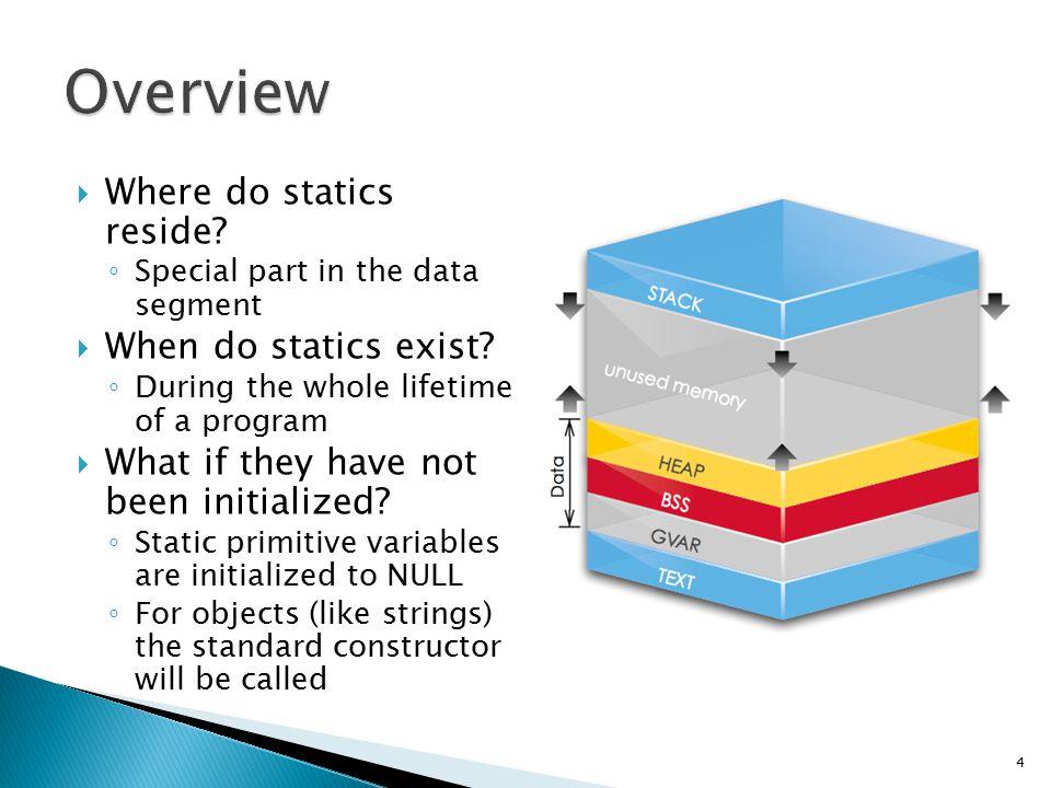  Where do statics reside. ◦ Special part in the data segment  When do statics exist.