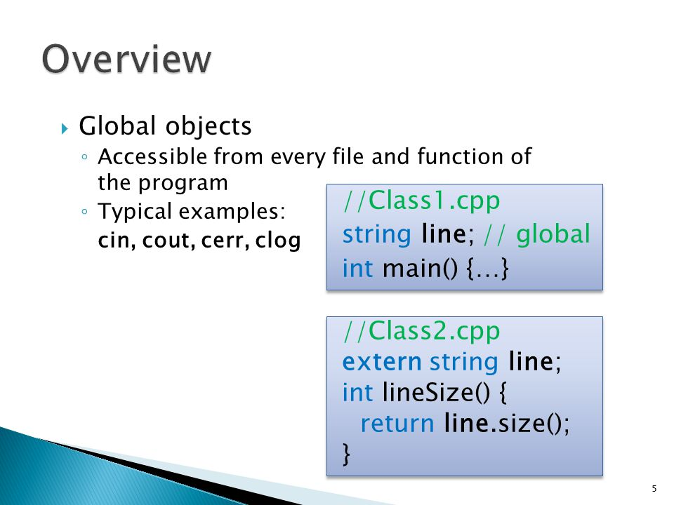  Global objects ◦ Accessible from every file and function of the program ◦ Typical examples: cin, cout, cerr, clog //Class1.cpp string line; // globa