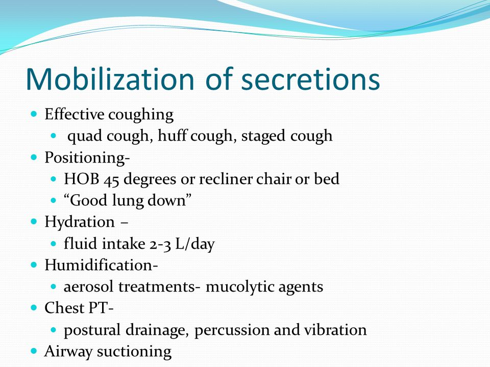 """Mobilization of secretions Effective coughing quad cough, huff cough, staged cough Positioning- HOB 45 degrees or recliner chair or bed """"Good lung dow"""