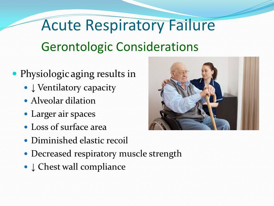 Acute Respiratory Failure Gerontologic Considerations Physiologic aging results in ↓ Ventilatory capacity Alveolar dilation Larger air spaces Loss of