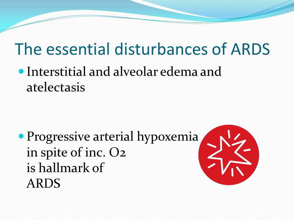 The essential disturbances of ARDS Interstitial and alveolar edema and atelectasis Progressive arterial hypoxemia in spite of inc. O2 is hallmark of A