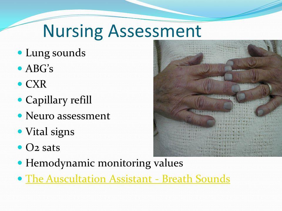 Nursing Assessment Lung sounds ABG's CXR Capillary refill Neuro assessment Vital signs O2 sats Hemodynamic monitoring values The Auscultation Assistan