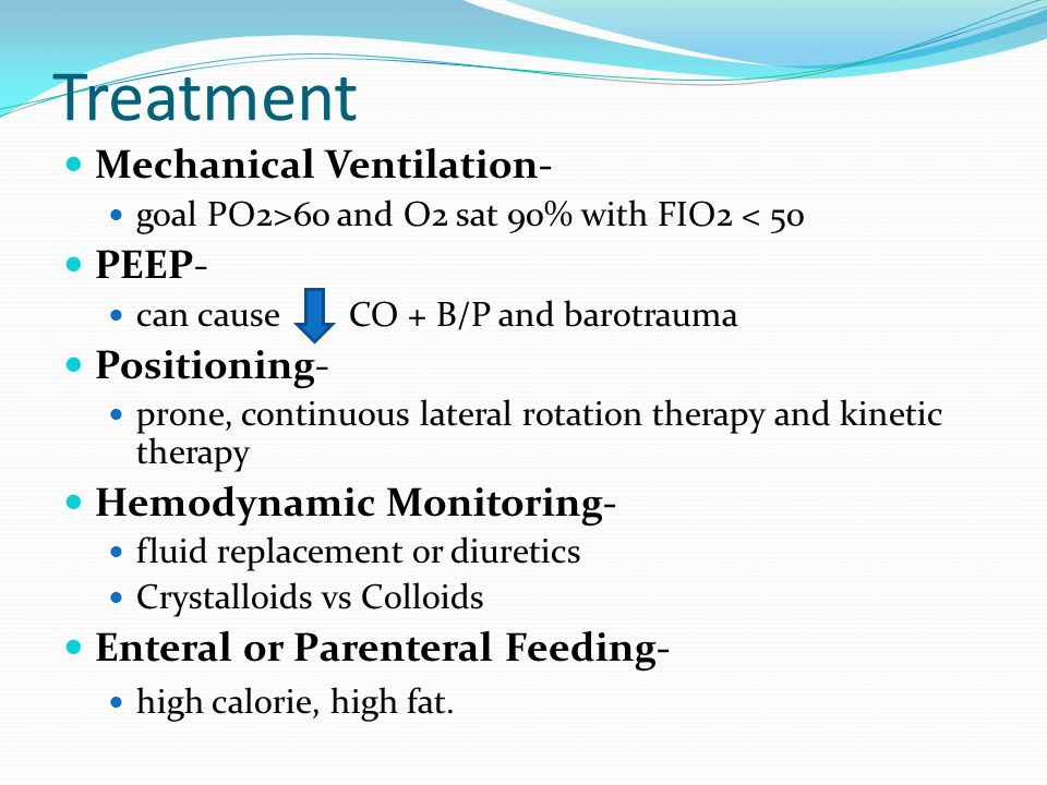 Treatment Mechanical Ventilation- goal PO2>60 and O2 sat 90% with FIO2 < 50 PEEP- can cause CO + B/P and barotrauma Positioning- prone, continuous lat