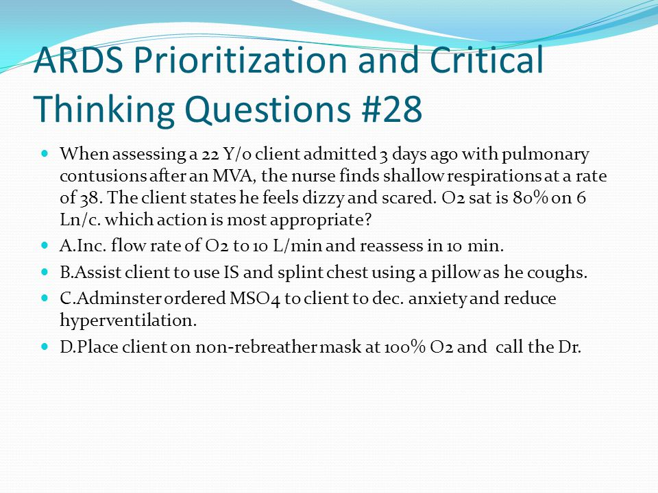 ARDS Prioritization and Critical Thinking Questions #28 When assessing a 22 Y/o client admitted 3 days ago with pulmonary contusions after an MVA, the