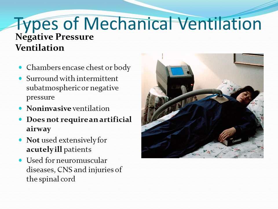 Types of Mechanical Ventilation Negative Pressure Ventilation Chambers encase chest or body Surround with intermittent subatmospheric or negative pres