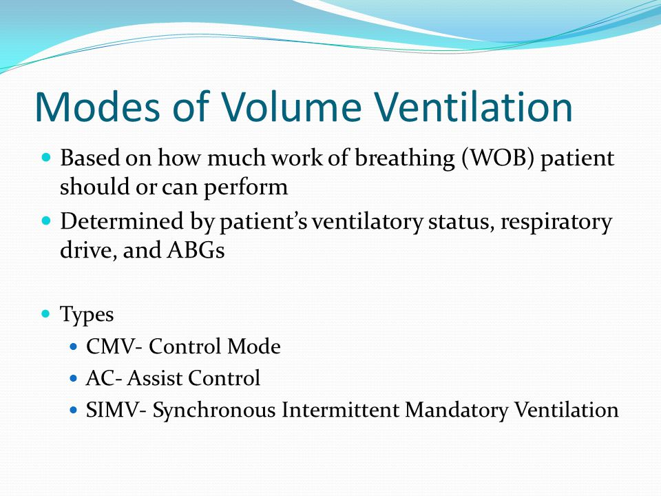 Modes of Volume Ventilation Based on how much work of breathing (WOB) patient should or can perform Determined by patient's ventilatory status, respir