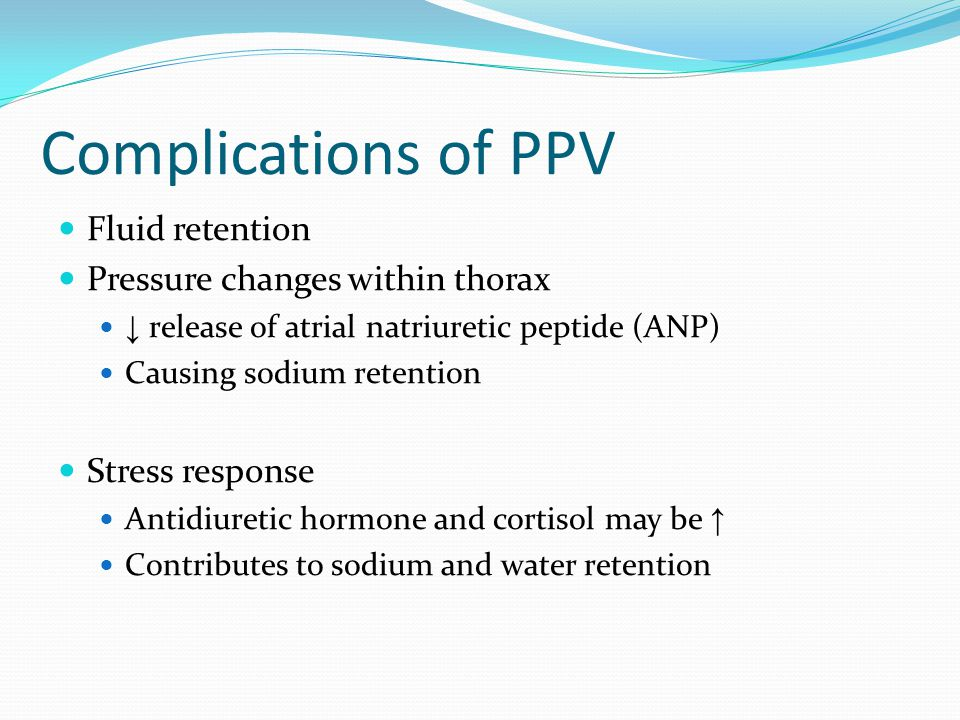 Complications of PPV Fluid retention Pressure changes within thorax ↓ release of atrial natriuretic peptide (ANP) Causing sodium retention Stress resp