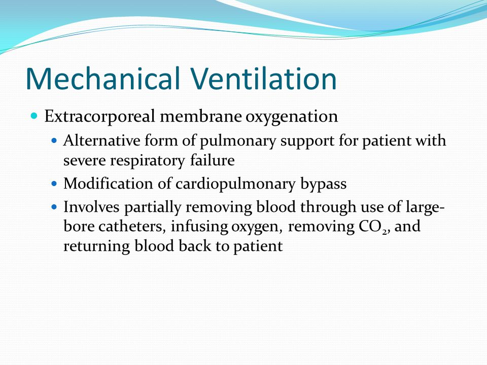 Mechanical Ventilation Extracorporeal membrane oxygenation Alternative form of pulmonary support for patient with severe respiratory failure Modificat
