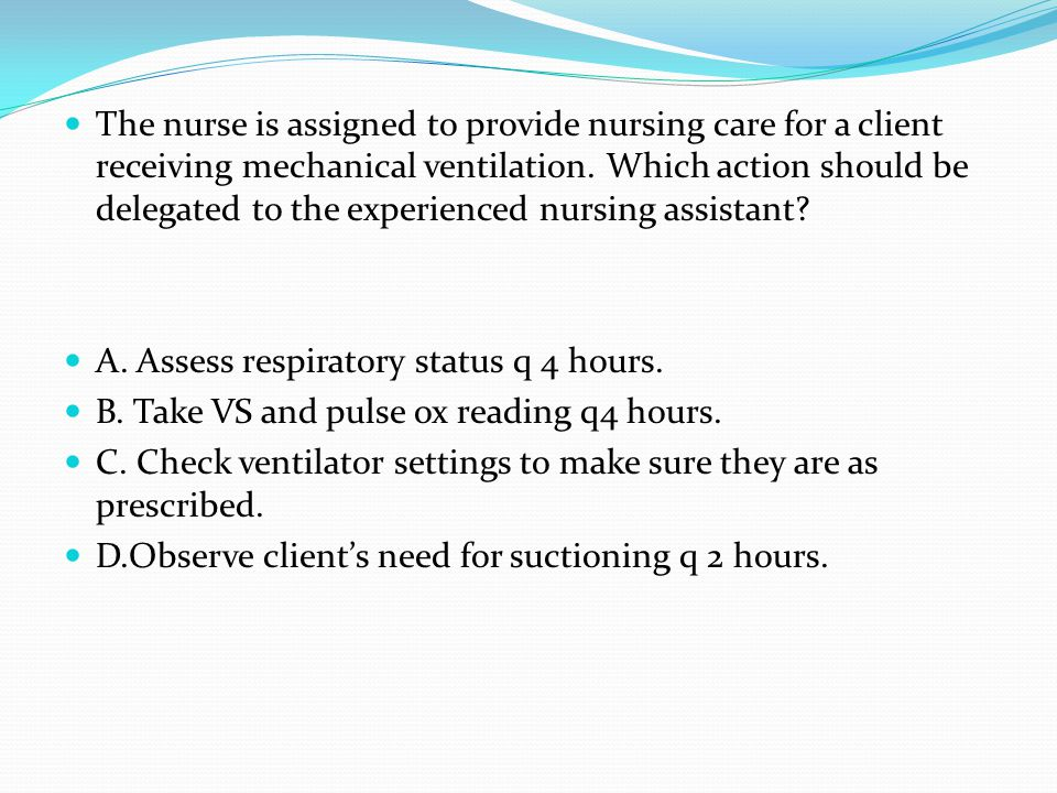 The nurse is assigned to provide nursing care for a client receiving mechanical ventilation. Which action should be delegated to the experienced nursi