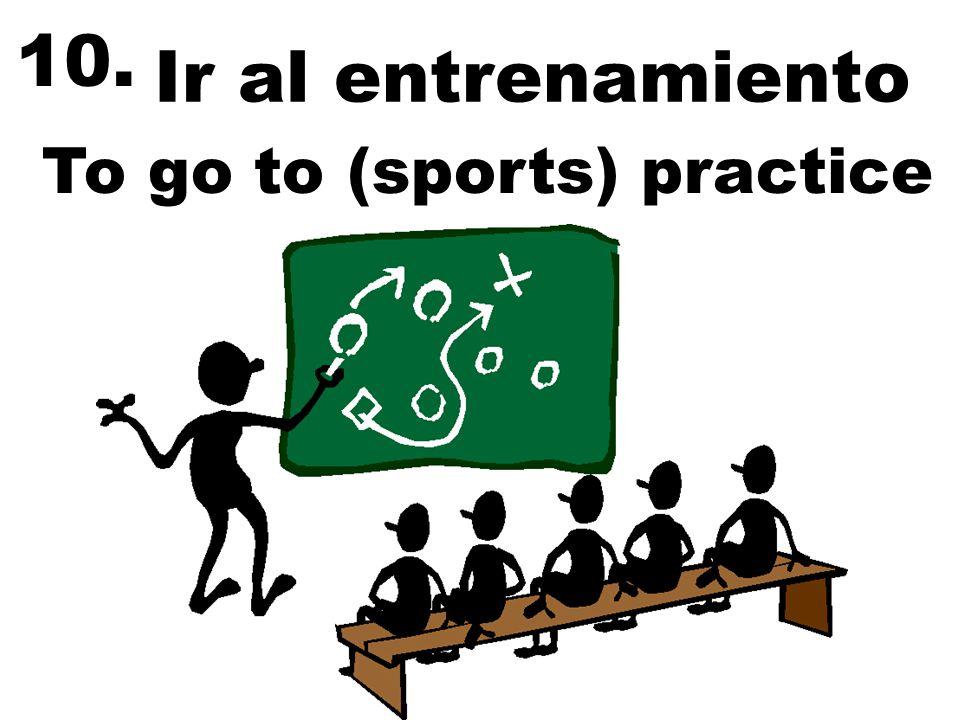 10. Ir al entrenamiento To go to (sports) practice