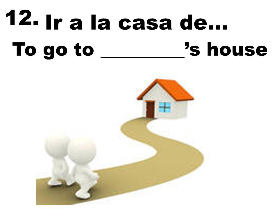 12. Ir a la casa de… To go to _________'s house