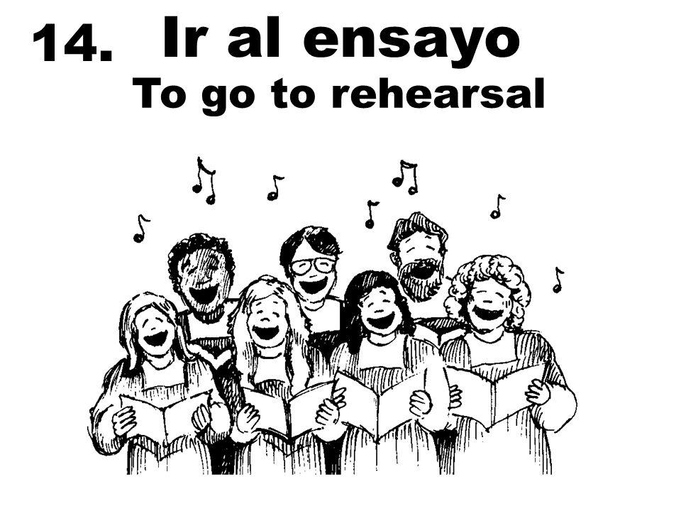14. Ir al ensayo To go to rehearsal