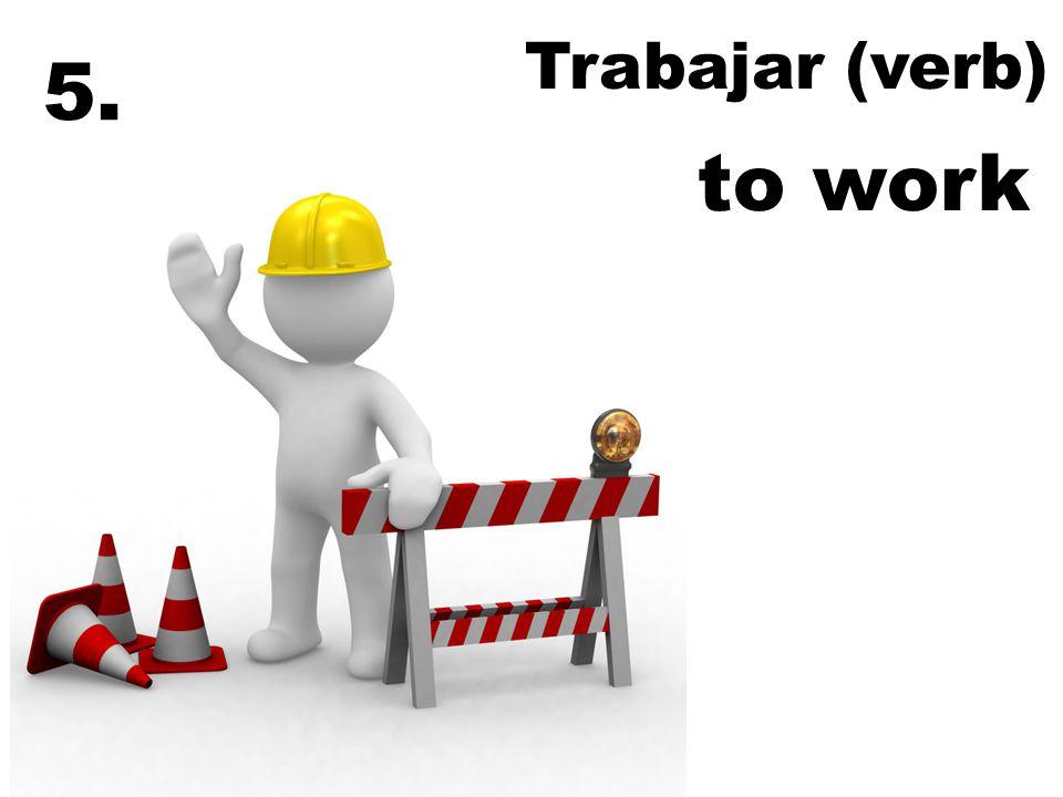 Trabajar (verb) to work 5.