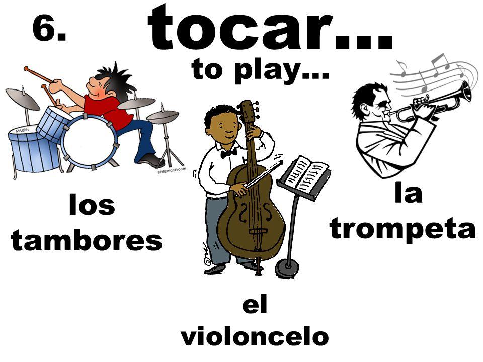 tocar… 6. el violoncelo los tambores to play… la trompeta