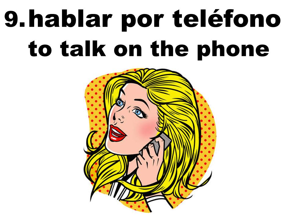 hablar por teléfono to talk on the phone 9.