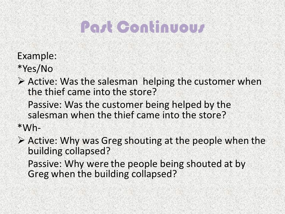Past Continuous Example: *Yes/No  Active: Was the salesman helping the customer when the thief came into the store.