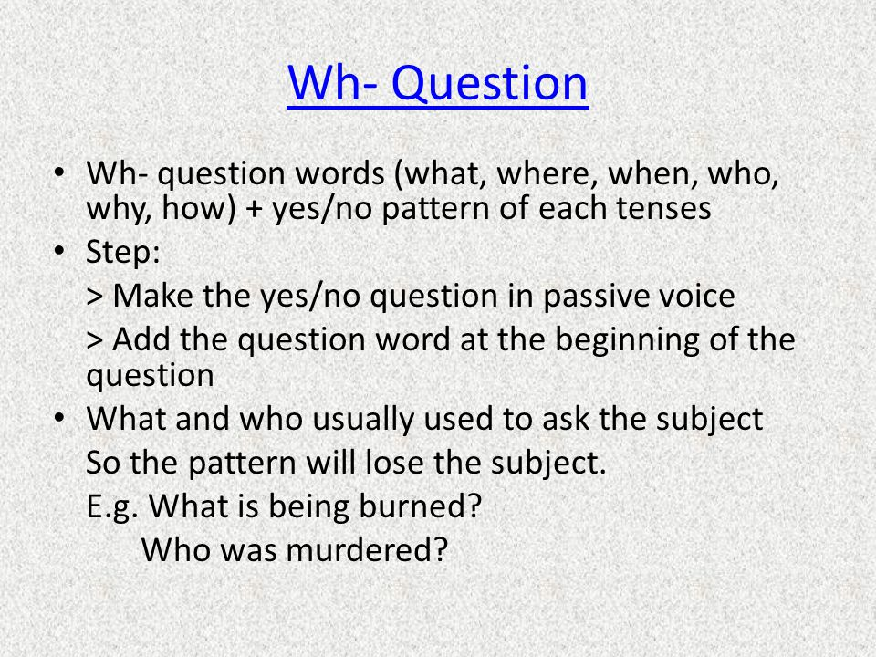 Wh- Question Wh- question words (what, where, when, who, why, how) + yes/no pattern of each tenses Step: > Make the yes/no question in passive voice > Add the question word at the beginning of the question What and who usually used to ask the subject So the pattern will lose the subject.