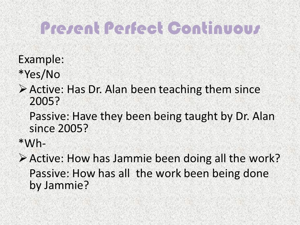 Present Perfect Continuous Example: *Yes/No  Active: Has Dr.