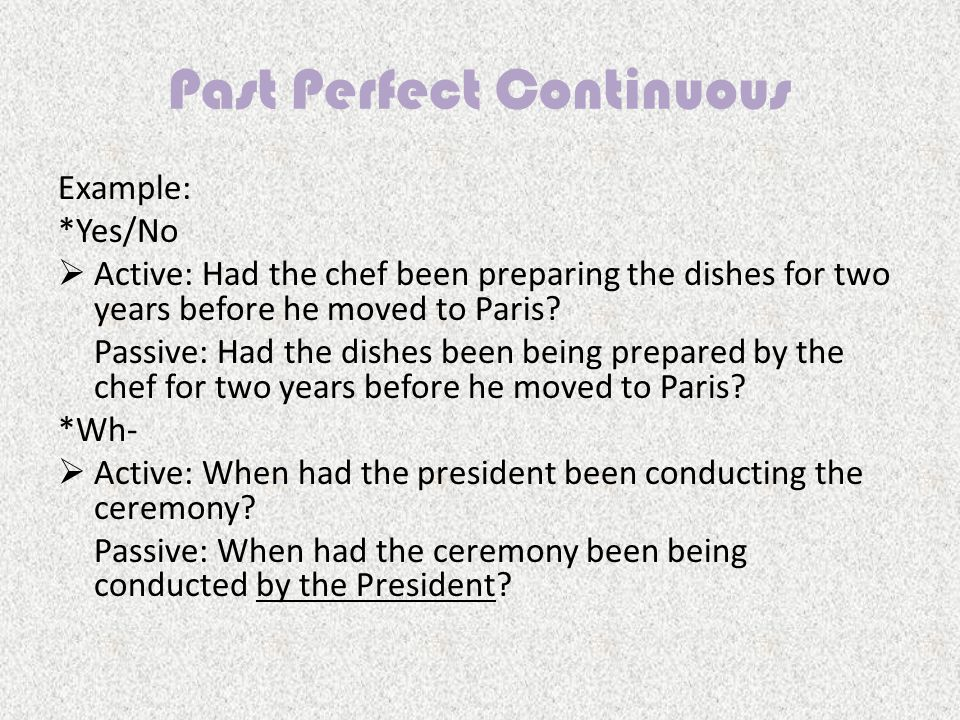 Past Perfect Continuous Example: *Yes/No  Active: Had the chef been preparing the dishes for two years before he moved to Paris.