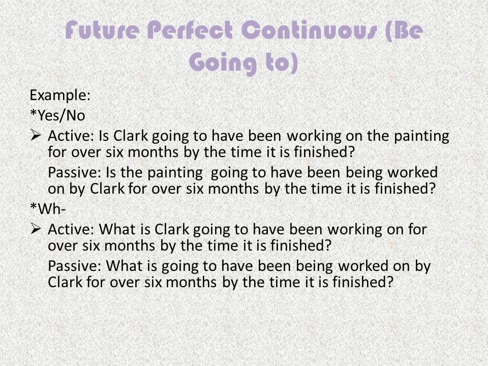 Example: *Yes/No  Active: Is Clark going to have been working on the painting for over six months by the time it is finished.