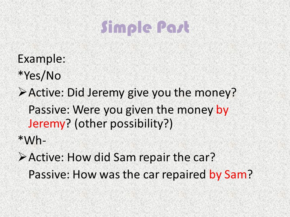Simple Past Example: *Yes/No  Active: Did Jeremy give you the money.