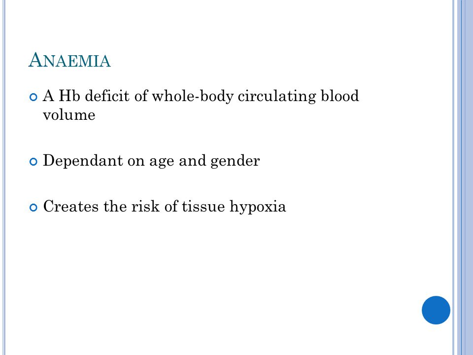 A NAEMIA A Hb deficit of whole-body circulating blood volume Dependant on age and gender Creates the risk of tissue hypoxia