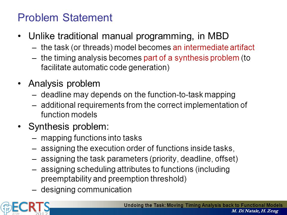 Problem Statement Unlike traditional manual programming, in MBD –the task (or threads) model becomes an intermediate artifact –the timing analysis becomes part of a synthesis problem (to facilitate automatic code generation) Analysis problem –deadline may depends on the function-to-task mapping –additional requirements from the correct implementation of function models Synthesis problem: –mapping functions into tasks –assigning the execution order of functions inside tasks, –assigning the task parameters (priority, deadline, offset) –assigning scheduling attributes to functions (including preemptability and preemption threshold) –designing communication Undoing the Task: Moving Timing Analysis back to Functional Models M.